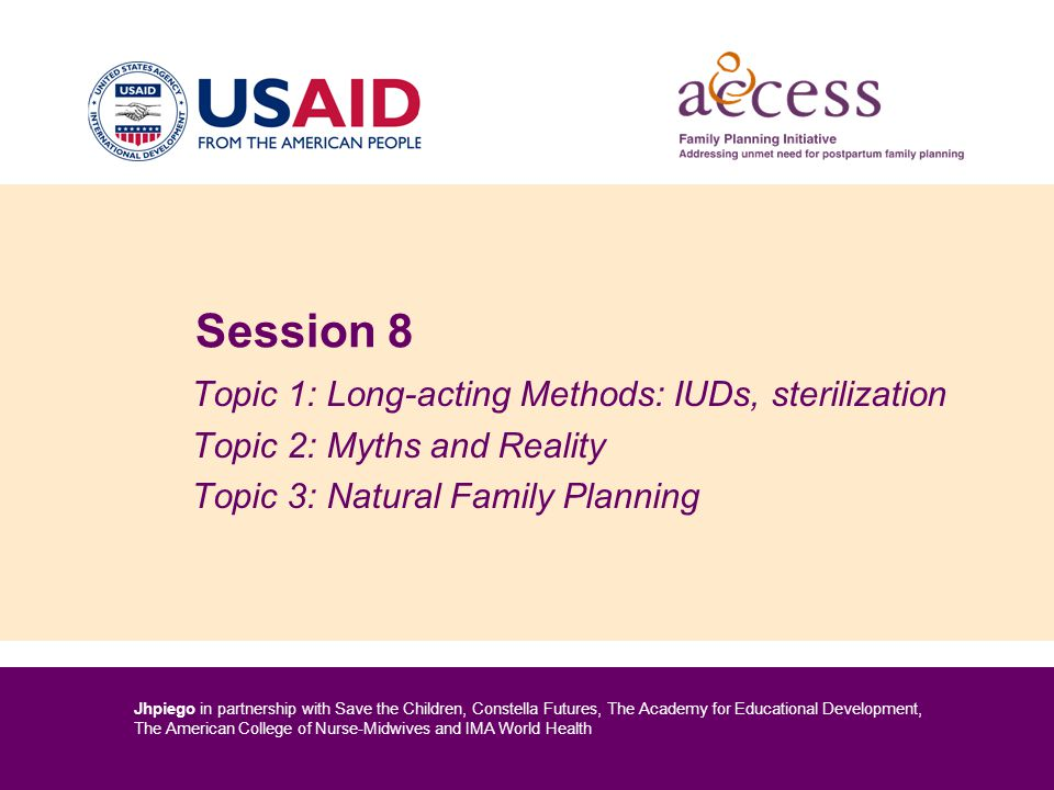 Jhpiego in partnership with Save the Children, Constella Futures, The Academy for Educational Development, The American College of Nurse-Midwives and IMA World Health Session 8 Topic 1: Long-acting Methods: IUDs, sterilization Topic 2: Myths and Reality Topic 3: Natural Family Planning