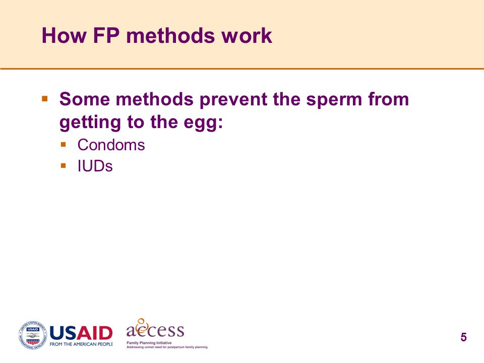 5 How FP methods work  Some methods prevent the sperm from getting to the egg:  Condoms  IUDs