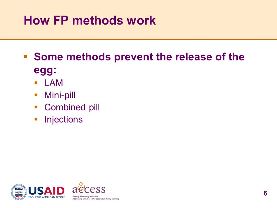 6 How FP methods work  Some methods prevent the release of the egg:  LAM  Mini-pill  Combined pill  Injections