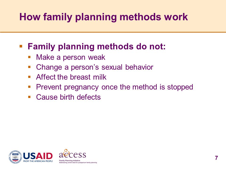 7 How family planning methods work  Family planning methods do not:  Make a person weak  Change a person's sexual behavior  Affect the breast milk  Prevent pregnancy once the method is stopped  Cause birth defects