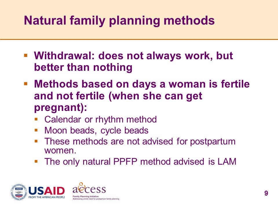 9 Natural family planning methods  Withdrawal: does not always work, but better than nothing  Methods based on days a woman is fertile and not fertile (when she can get pregnant):  Calendar or rhythm method  Moon beads, cycle beads  These methods are not advised for postpartum women.