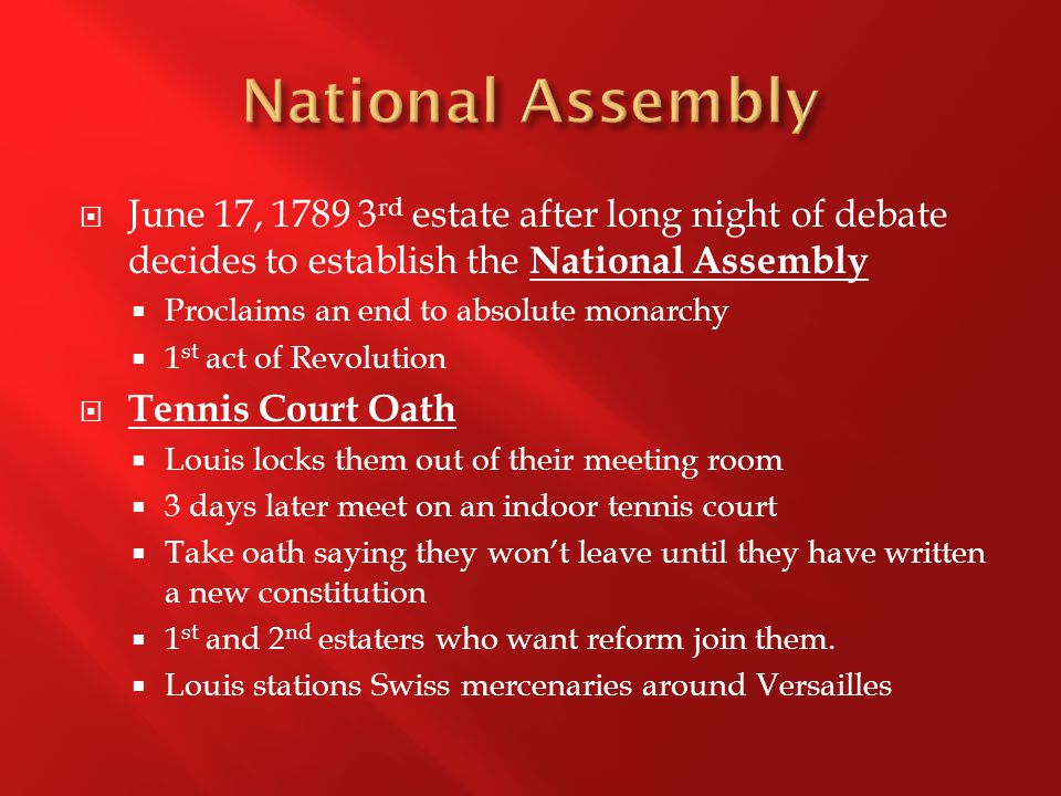  June 17, 1789 3 rd estate after long night of debate decides to establish the National Assembly  Proclaims an end to absolute monarchy  1 st act of Revolution  Tennis Court Oath  Louis locks them out of their meeting room  3 days later meet on an indoor tennis court  Take oath saying they won't leave until they have written a new constitution  1 st and 2 nd estaters who want reform join them.