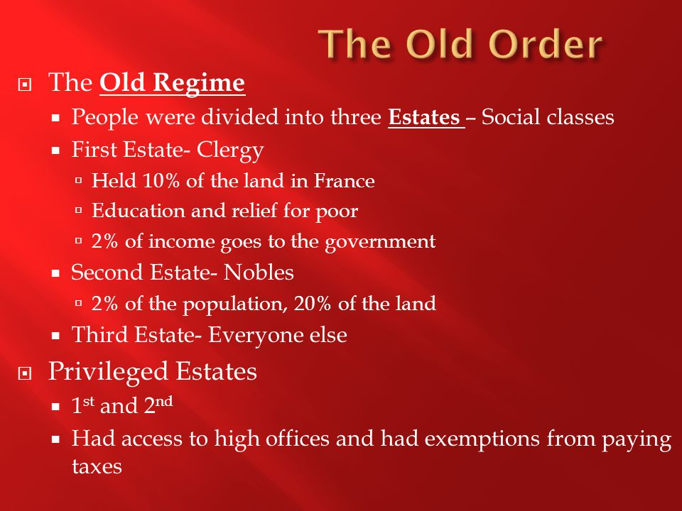  The Old Regime  People were divided into three Estates – Social classes  First Estate- Clergy  Held 10% of the land in France  Education and rel