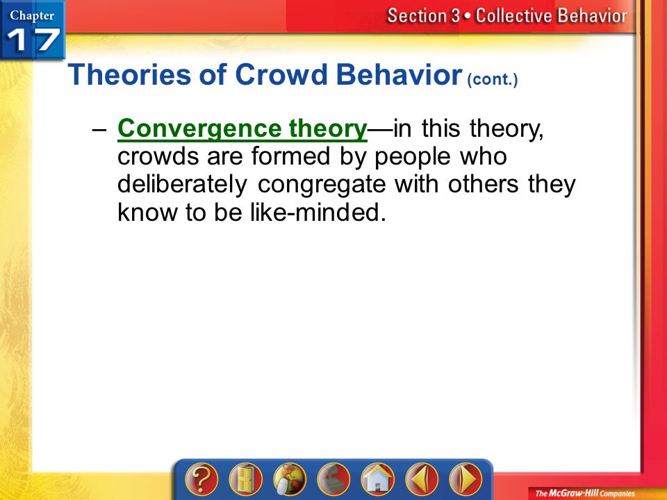 Section 3 Theories of Crowd Behavior (cont.) –Convergence theory—in this theory, crowds are formed by people who deliberately congregate with others t