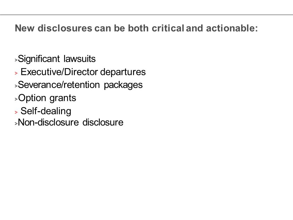New disclosures can be both critical and actionable: > Significant lawsuits > Executive/Director departures > Severance/retention packages > Option grants > Self-dealing > Non-disclosure disclosure