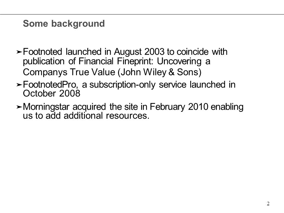 Some background ➤ Footnoted launched in August 2003 to coincide with publication of Financial Fineprint: Uncovering a Company ` s True Value (John Wiley & Sons) ➤ FootnotedPro, a subscription-only service launched in October 2008 ➤ Morningstar acquired the site in February 2010 enabling us to add additional resources.