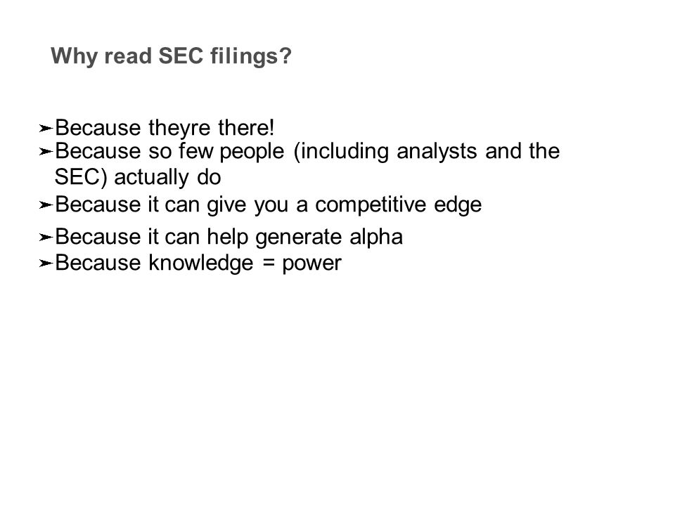 Why read SEC filings? ➤ Because they ` re there! ➤ Because so few people (including analysts and the SEC) actually do ➤ Because it can give you a comp