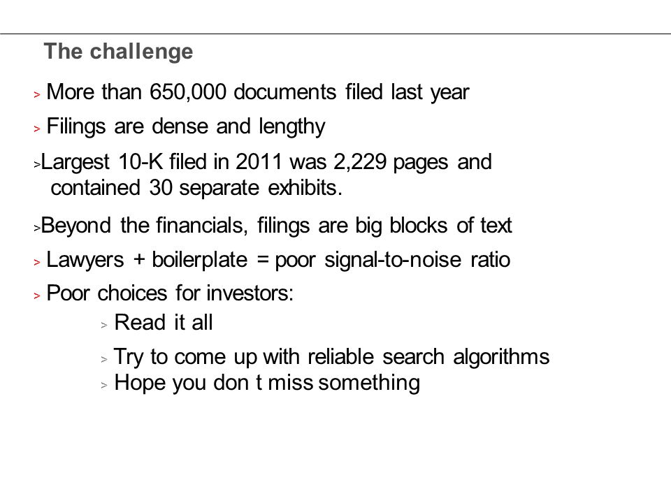 The challenge > More than 650,000 documents filed last year > Filings are dense and lengthy > Largest 10-K filed in 2011 was 2,229 pages and contained