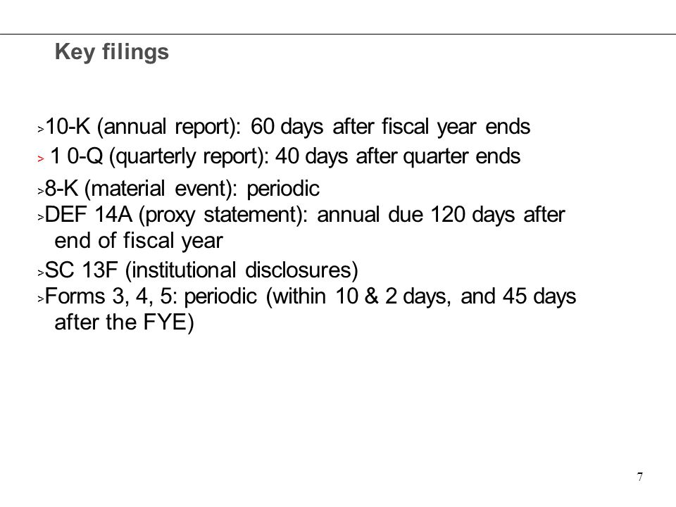 Key filings > 10-K (annual report): 60 days after fiscal year ends > 1 0-Q (quarterly report): 40 days after quarter ends > 8-K (material event): peri