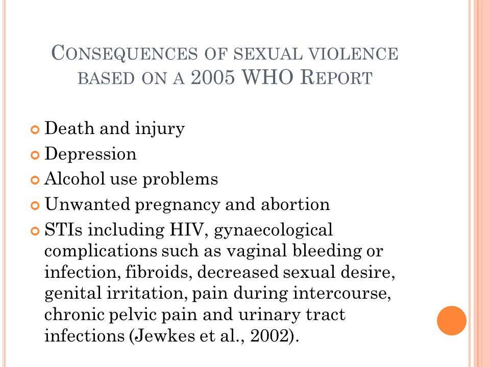 C ONSEQUENCES OF SEXUAL VIOLENCE BASED ON A 2005 WHO R EPORT Death and injury Depression Alcohol use problems Unwanted pregnancy and abortion STIs including HIV, gynaecological complications such as vaginal bleeding or infection, fibroids, decreased sexual desire, genital irritation, pain during intercourse, chronic pelvic pain and urinary tract infections (Jewkes et al., 2002).