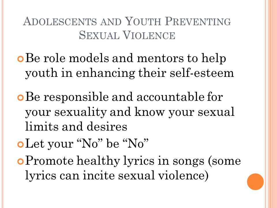 A DOLESCENTS AND Y OUTH P REVENTING S EXUAL V IOLENCE Be role models and mentors to help youth in enhancing their self-esteem Be responsible and accountable for your sexuality and know your sexual limits and desires Let your No be No Promote healthy lyrics in songs (some lyrics can incite sexual violence)