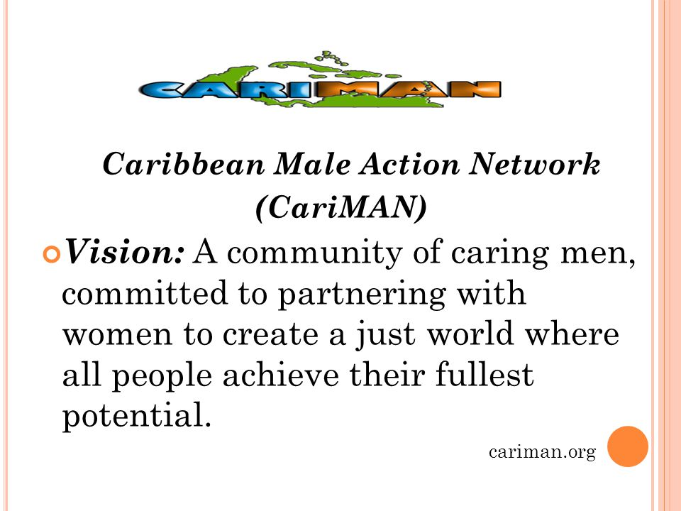 C ARIBBEAN M ALE A CTION N ETWORK C ARI MAN Mission Statement : To engage Caribbean men in the examination of existing beliefs and norms, the promotion of respect for diversity and the development of new paradigms and competencies, thus creating opportunities to negotiate new relationships in order to achieve gender justice, social harmony and peaceful partnerships.