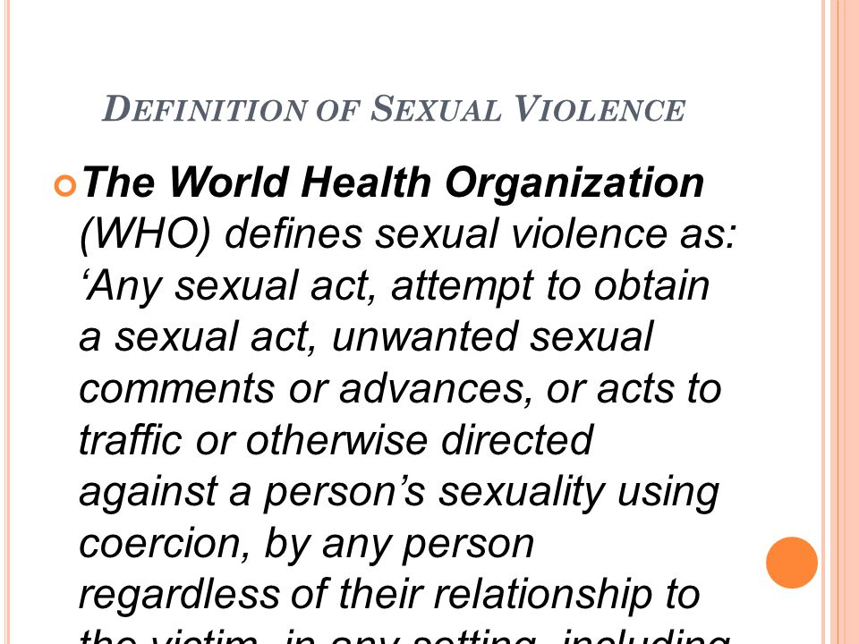 D EFINITION OF S EXUAL V IOLENCE The World Health Organization (WHO) defines sexual violence as: 'Any sexual act, attempt to obtain a sexual act, unwanted sexual comments or advances, or acts to traffic or otherwise directed against a person's sexuality using coercion, by any person regardless of their relationship to the victim, in any setting, including but not limited to home and work'