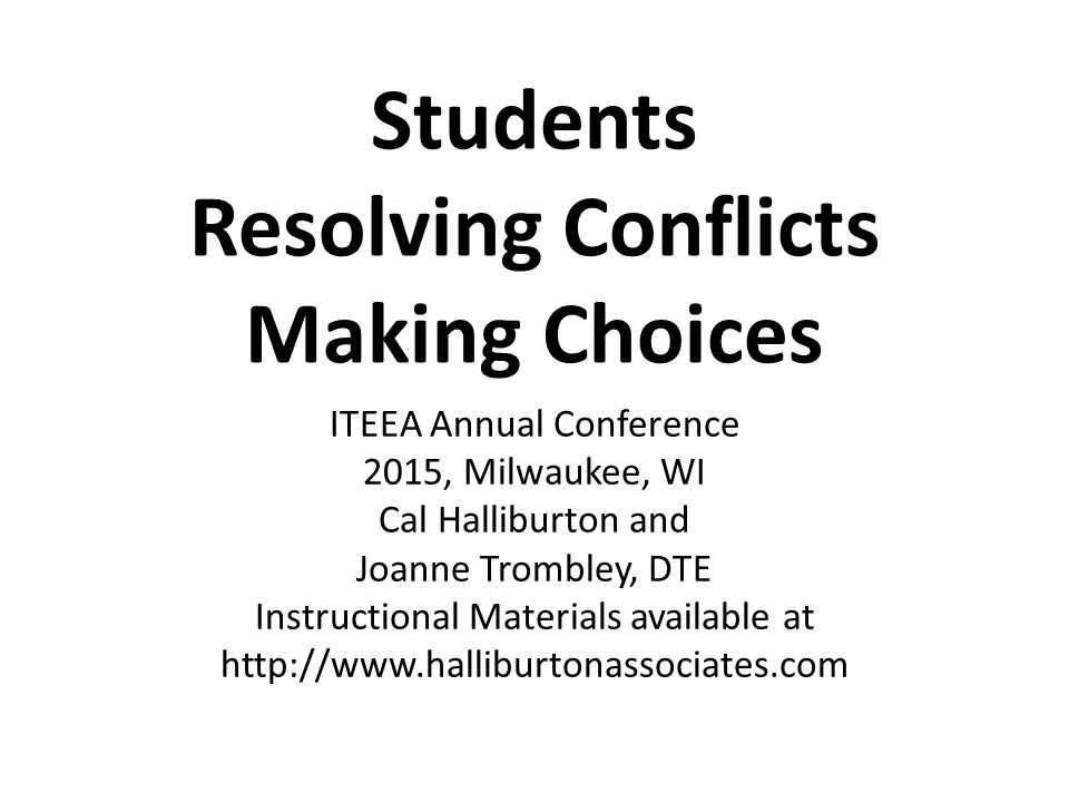 Students Resolving Conflicts Making Choices ITEEA Annual Conference 2015, Milwaukee, WI Cal Halliburton and Joanne Trombley, DTE Instructional Materials available at http://www.halliburtonassociates.com
