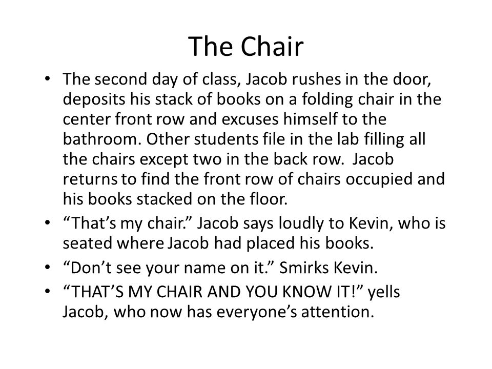 The Chair The second day of class, Jacob rushes in the door, deposits his stack of books on a folding chair in the center front row and excuses himself to the bathroom.