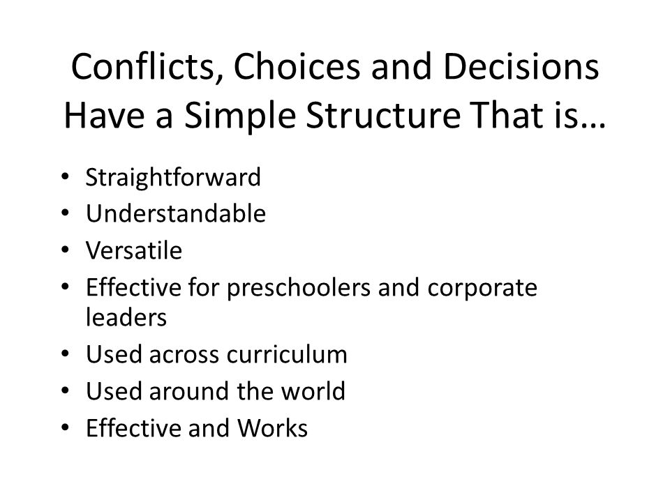 Conflicts, Choices and Decisions Have a Simple Structure That is… Straightforward Understandable Versatile Effective for preschoolers and corporate leaders Used across curriculum Used around the world Effective and Works