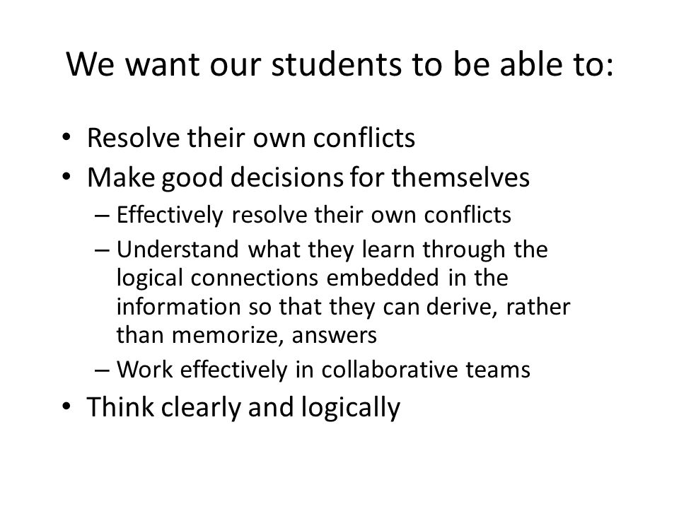We want our students to be able to: Resolve their own conflicts Make good decisions for themselves – Effectively resolve their own conflicts – Understand what they learn through the logical connections embedded in the information so that they can derive, rather than memorize, answers – Work effectively in collaborative teams Think clearly and logically