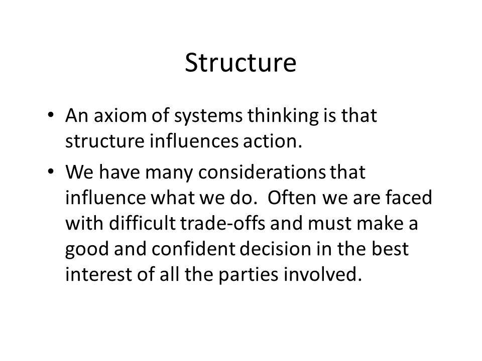 Structure An axiom of systems thinking is that structure influences action.