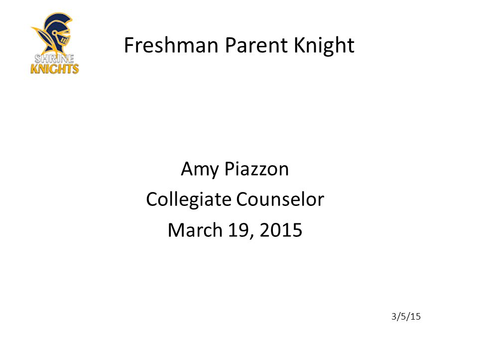 Amy Piazzon Collegiate Counselor March 19, 2015 3/5/15 Freshman Parent Knight