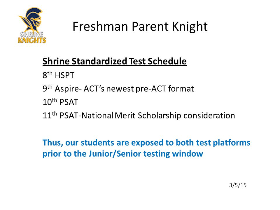 Launch Dates March 2015- Free PSAT available on line May 2015-Khan Academy will have free PSAT, review and lessons for the new SAT October 14, 2015- National Test Date for New PSAT (which is the evaluable test for the National Merit Awards) November 2015- KHAN academy offers free customized SAT practice and review for students who upload their PSAT scores into their system March of 2016 –1 st administration of new SAT 3/5/15 Freshman Parent Knight
