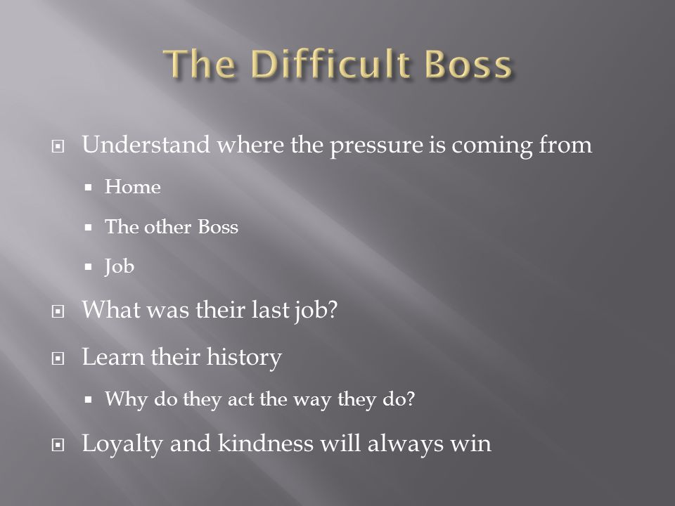  Understand where the pressure is coming from  Home  The other Boss  Job  What was their last job.