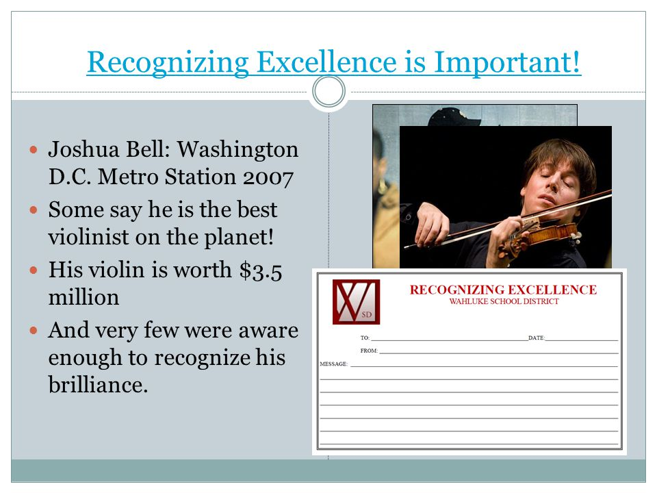 Recognizing Excellence is Important! Joshua Bell: Washington D.C. Metro Station 2007 Some say he is the best violinist on the planet! His violin is wo