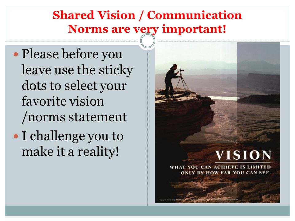 Shared Vision / Communication Norms are very important! Please before you leave use the sticky dots to select your favorite vision /norms statement I