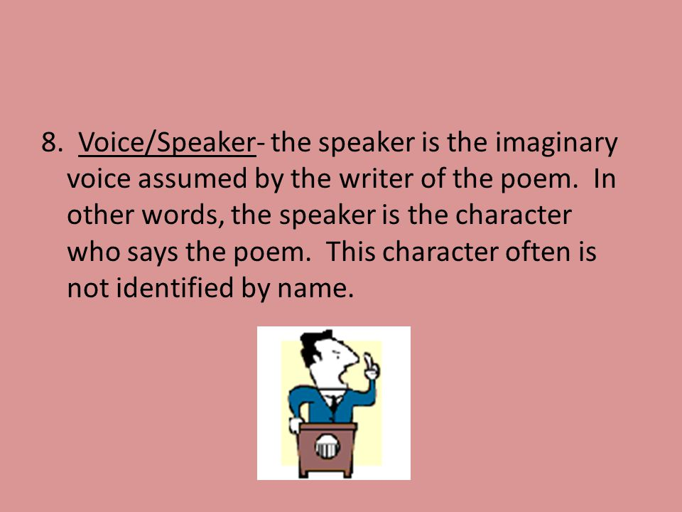 8. Voice/Speaker- the speaker is the imaginary voice assumed by the writer of the poem. In other words, the speaker is the character who says the poem