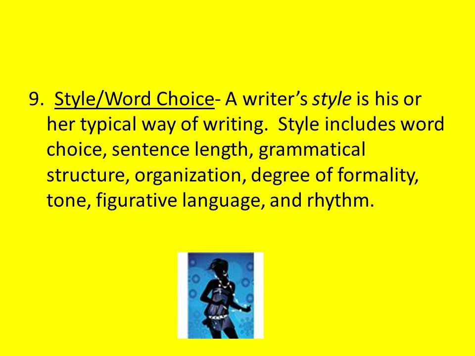9. Style/Word Choice- A writer's style is his or her typical way of writing. Style includes word choice, sentence length, grammatical structure, organ