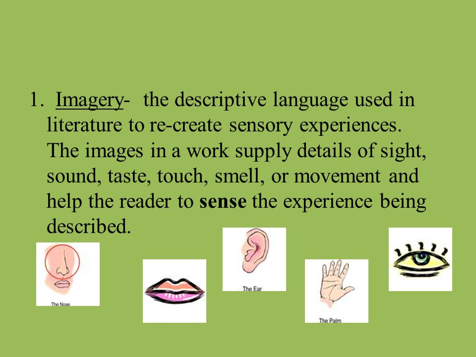 1. Imagery- the descriptive language used in literature to re-create sensory experiences. The images in a work supply details of sight, sound, taste,