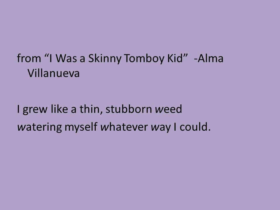 """from """"I Was a Skinny Tomboy Kid"""" -Alma Villanueva I grew like a thin, stubborn weed watering myself whatever way I could."""
