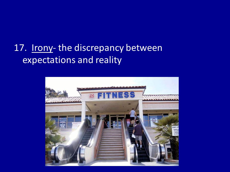 17. Irony- the discrepancy between expectations and reality
