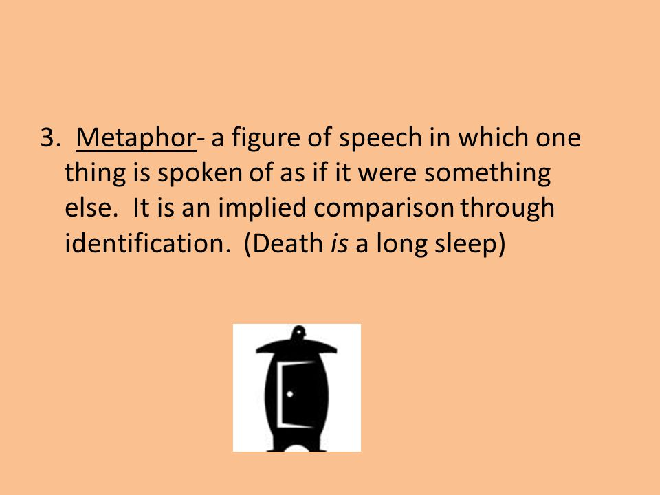 3. Metaphor- a figure of speech in which one thing is spoken of as if it were something else. It is an implied comparison through identification. (Dea