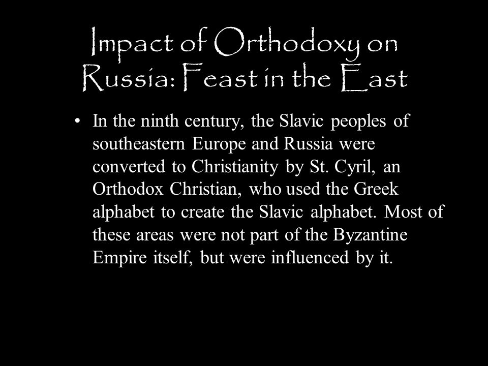 Impact of Orthodoxy on Russia: Feast in the East In the ninth century, the Slavic peoples of southeastern Europe and Russia were converted to Christia