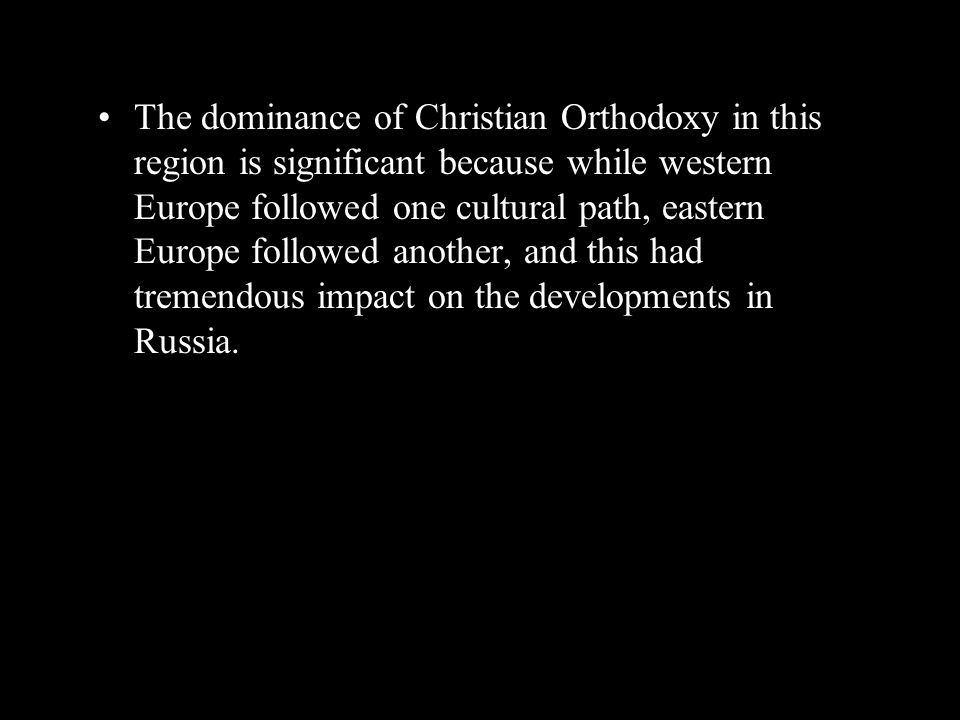 The dominance of Christian Orthodoxy in this region is significant because while western Europe followed one cultural path, eastern Europe followed an