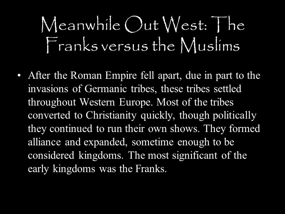 Meanwhile Out West: The Franks versus the Muslims After the Roman Empire fell apart, due in part to the invasions of Germanic tribes, these tribes set