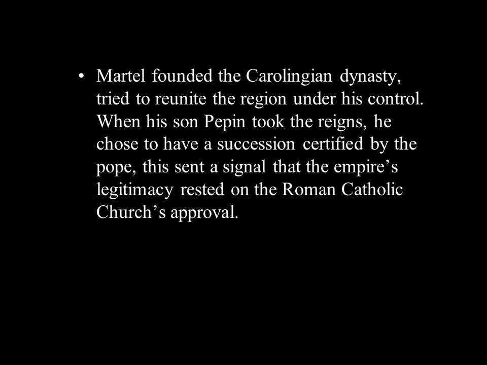 Martel founded the Carolingian dynasty, tried to reunite the region under his control. When his son Pepin took the reigns, he chose to have a successi
