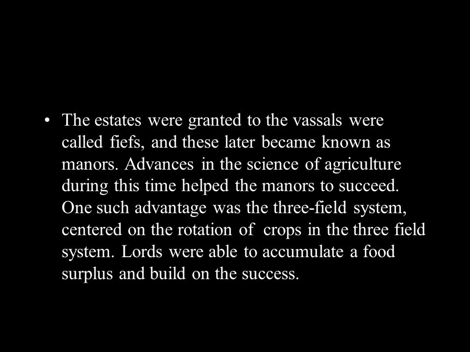 The estates were granted to the vassals were called fiefs, and these later became known as manors. Advances in the science of agriculture during this