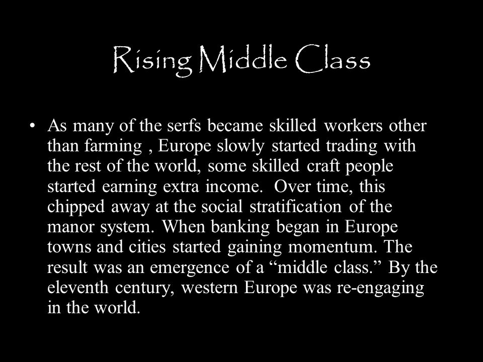 Rising Middle Class As many of the serfs became skilled workers other than farming, Europe slowly started trading with the rest of the world, some ski