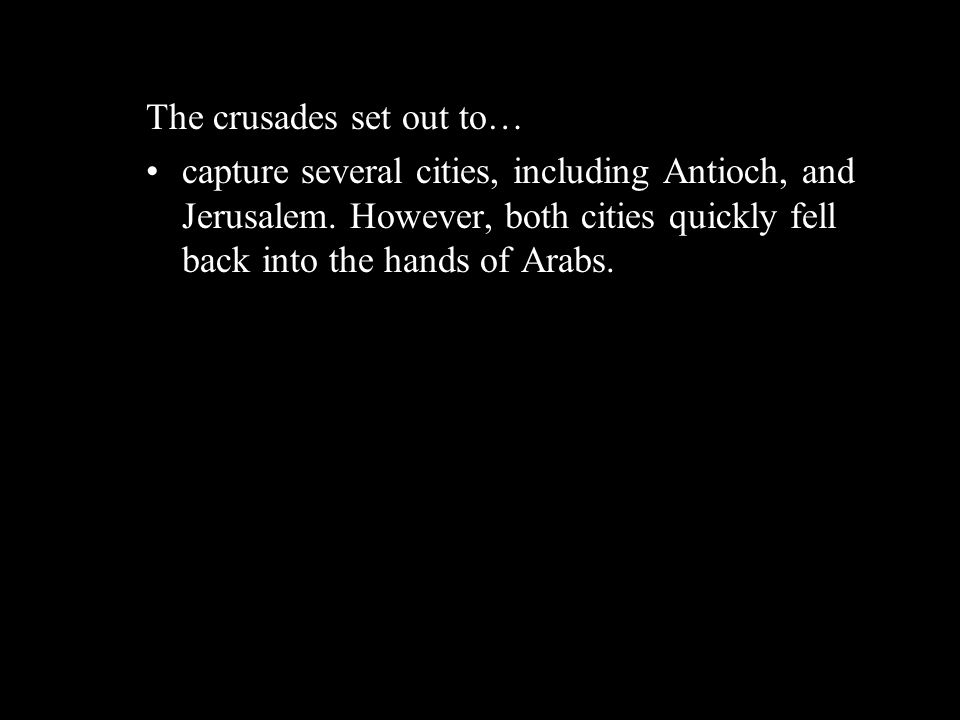 The crusades set out to… capture several cities, including Antioch, and Jerusalem. However, both cities quickly fell back into the hands of Arabs.
