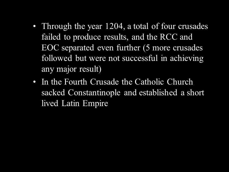 Through the year 1204, a total of four crusades failed to produce results, and the RCC and EOC separated even further (5 more crusades followed but we