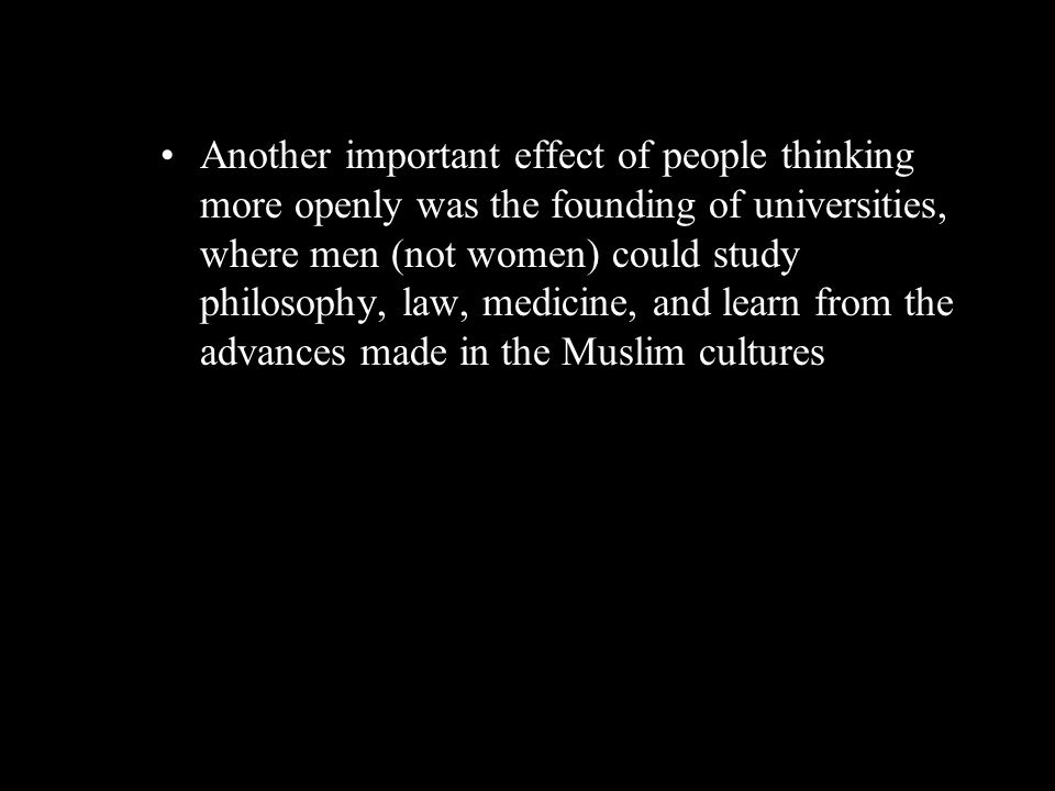 Another important effect of people thinking more openly was the founding of universities, where men (not women) could study philosophy, law, medicine,