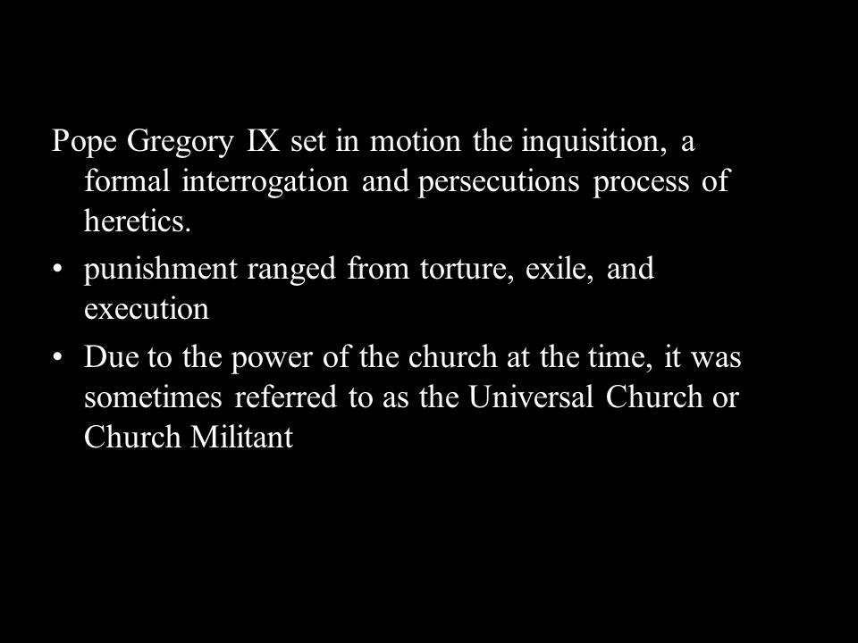 Pope Gregory IX set in motion the inquisition, a formal interrogation and persecutions process of heretics. punishment ranged from torture, exile, and