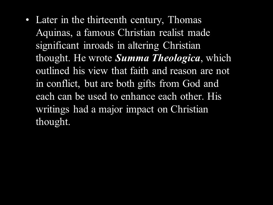 Later in the thirteenth century, Thomas Aquinas, a famous Christian realist made significant inroads in altering Christian thought. He wrote Summa The
