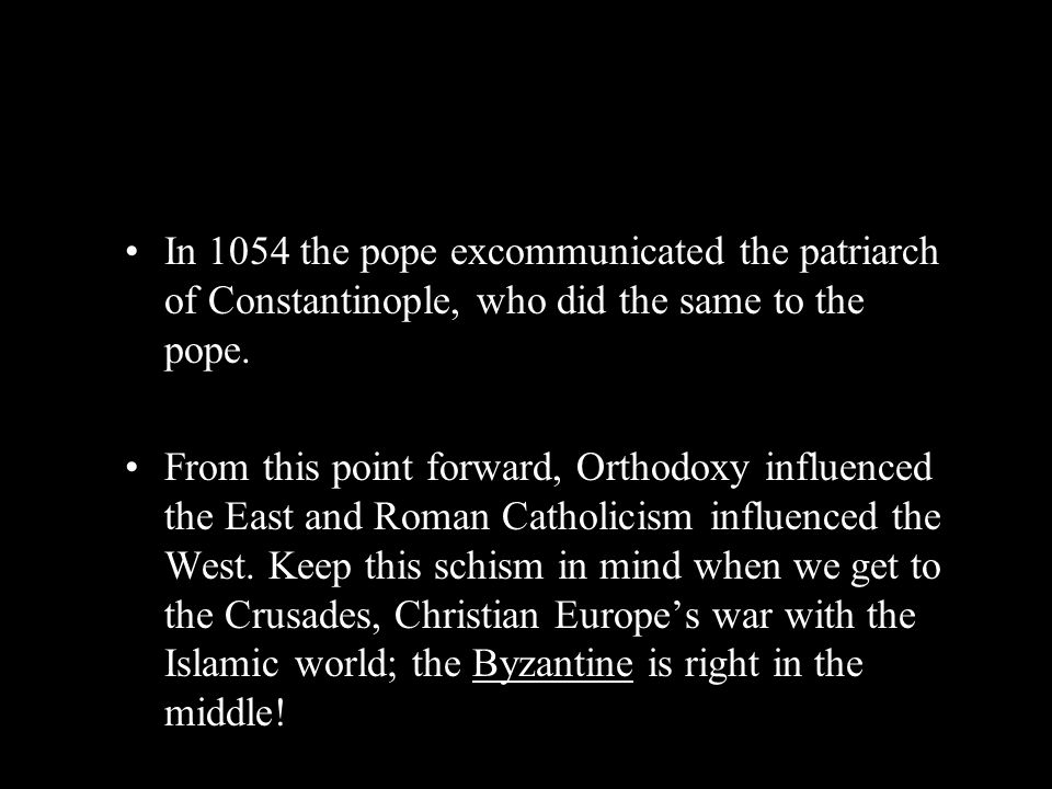 In 1054 the pope excommunicated the patriarch of Constantinople, who did the same to the pope. From this point forward, Orthodoxy influenced the East