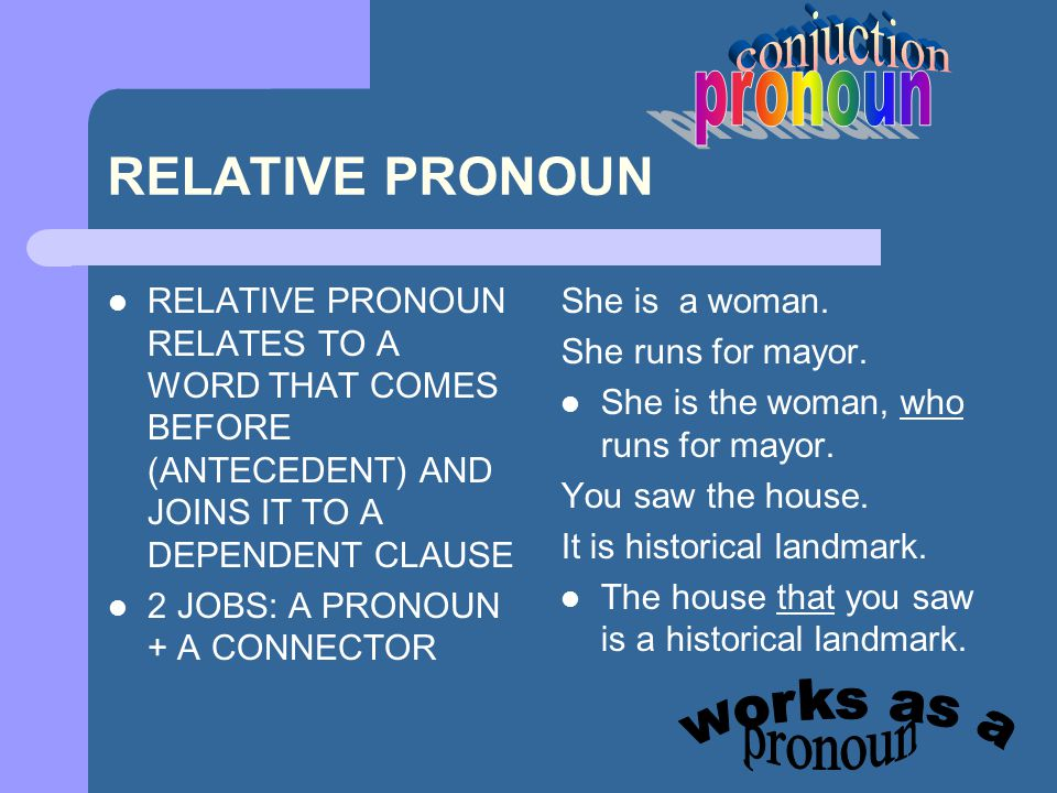 RELATIVE PRONOUN RELATIVE PRONOUN RELATES TO A WORD THAT COMES BEFORE (ANTECEDENT) AND JOINS IT TO A DEPENDENT CLAUSE 2 JOBS: A PRONOUN + A CONNECTOR She is a woman.