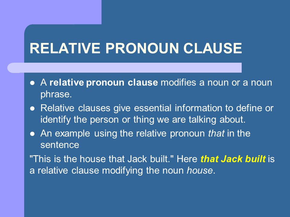 RELATIVE PRONOUN CLAUSE A relative pronoun clause modifies a noun or a noun phrase. Relative clauses give essential information to define or identify