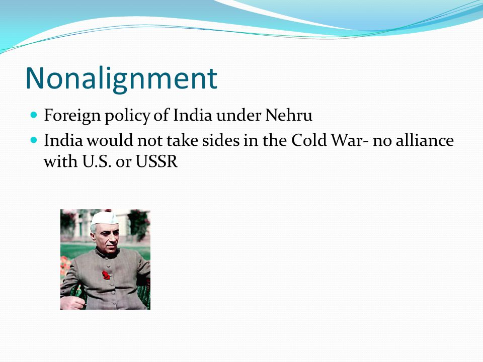 Nonalignment Foreign policy of India under Nehru India would not take sides in the Cold War- no alliance with U.S.