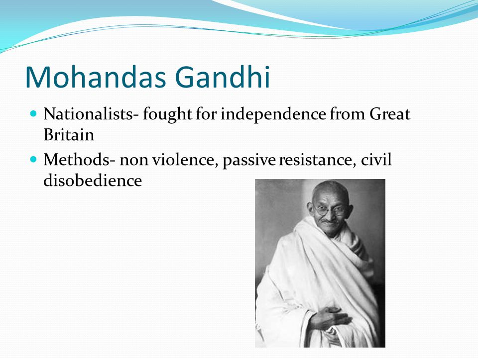 Mohandas Gandhi Nationalists- fought for independence from Great Britain Methods- non violence, passive resistance, civil disobedience