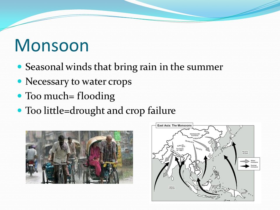 Monsoon Seasonal winds that bring rain in the summer Necessary to water crops Too much= flooding Too little=drought and crop failure